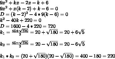 9x^2+kx=2x-k+6 \\ 9x^2+x(k-2)+k-6=0 \\ D=(k-2)^2-4*9(k-6)=0 \\ k^2-40k+220=0 \\ D=1600-4*220=720 \\ k_1=\frac{40+\sqrt{720}}{2}=20+\sqrt{180}=20+6\sqrt5 \\ \\ k_2=\frac{40-\sqrt{720}}{2}=20-\sqrt{180}=20-6\sqrt5 \\ \\ k_1*k_2=(20+\sqrt{180})(20-\sqrt{180})=400-180 =220