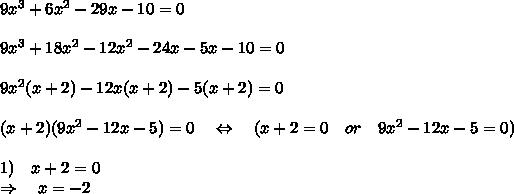 9x^3+6x^2-29x-10=0\\\\9x^3+18x^2-12x^2-24x-5x-10=0\\\\9x^2(x+2)-12x(x+2)-5(x+2)=0\\\\(x+2)(9x^2-12x-5)=0\ \ \ \Leftrightarrow\ \ \ (x+2=0\ \ \ or\ \ \ 9x^2-12x-5=0)\\\\1)\ \ \x+2=0\\\Rightarrow\ \ \ x=-2\\\\