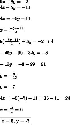 9x + 8y = -2\\ 4x+5y = -11\\\\ 4x = -5y-11\\\\ x =\frac{-5y-11}{4}\\\\ 9(\frac{-5y-11}{4}) + 8y = -2 \  *4\\\\ -45y-99+32y = -8\\\\ -13y = -8+99 = 91\\\\ y = -\frac{91}{13}\\\\ y = -7\\\\ 4x = -5(-7)-11 = 35-11 = 24\\\\ x = \frac{24}{4} = 6\\\\ \fbox{x = 6, y = -7}