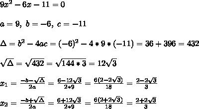 9x ^{2}-6x-11=0 \\ \\ a=9 , \ b=-6, \ c = -11 \\ \\  \Delta = b^{2}-4ac =  (-6)^{2}-4*9* (-11)= 36+396 = 432\\ \\\sqrt{\Delta }=\sqrt{432}= \sqrt{144*3}=12\sqrt{3}\\ \\x_{1}=\frac{-b-\sqrt{\Delta }}{2a} =\frac{6-12\sqrt{3}}{2*9}=\frac{ 6(2-2\sqrt{3})}{18}= \frac{  2-2\sqrt{3} }{3} \\ \\x_{2}=\frac{-b+\sqrt{\Delta }}{2a} =\frac{6+12\sqrt{3}}{2*9}=\frac{ 6(2+2\sqrt{3})}{18}= \frac{  2+2\sqrt{3} }{3}
