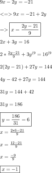 9x-2y=-21 \\\\ <=> 9x=-21+2y \\\\ => \boxed{x=\frac{2y-21}{9}} \\\\ 2x+3y=16 \\\\ 2*\frac{2y-21}{9}+3y^{(9}=16^{(9} \\\\ 2(2y-21)+27y=144 \\\\ 4y-42+27y=144 \\\\ 31y=144+42 \\\\ 31y=186 \\\\ \boxed{y=\frac{186}{31}=6} \\\\ x=\frac{2*6-21}{9} \\\\ x=\frac{12-21}{9} \\\\ x=\frac{-9}{9} \\\\ \boxed{x=-1}