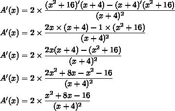 A'(x)=2\times\dfrac{(x^2+16)'(x+4)-(x+4)'(x^2+16)}{(x+4)^2}\\\\A'(x)=2\times\dfrac{2x\times(x+4)-1\times(x^2+16)}{(x+4)^2}\\\\A'(x)=2\times\dfrac{2x(x+4)-(x^2+16)}{(x+4)^2}\\\\A'(x)=2\times\dfrac{2x^2+8x-x^2-16}{(x+4)^2}\\\\A'(x)=2\times\dfrac{x^2+8x-16}{(x+4)^2}
