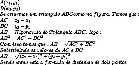 A( x_{1} , y_{1})\\ B( x_{2} , y_{2})\\ Se \ criarmos \ um \ triangulo \ ABC como \ na \ figura. \ Temos \ que:\\AC=x_{2}-x_{1} \\ BC = y_{2}-y_{1} \\ AB = Hipotenusa \ do \ Triangulo \ ABC, \ logo:\\AB ^{2} = AC ^{2}+BC ^{2} \\ Com \ isso \ temos \ que: AB = \sqrt{AC ^{2}+BC ^{2}} \\ Substituindo \ os \ valores \ de \ AC \ e \ BC\\ AB = \sqrt{( x_{2}-x_{1} )^{2}+( y_{2}-y_{1} )^{2}} \\ Sendo \ entao\ esta \ a \ formula \ de \ distancia \ de \ dois \ pontos
