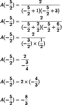 A(-\dfrac{5}{2})=\dfrac{2}{(-\dfrac{5}{2}+1)(-\dfrac{5}{2}+3)}\\\\A(-\dfrac{5}{2})=\dfrac{2}{(-\dfrac{5}{2}+\dfrac{2}{2})(-\dfrac{5}{2}+\dfrac{6}{2})}\\\\A(-\dfrac{5}{2})=\dfrac{2}{(-\dfrac{3}{2})\times(\dfrac{1}{2})}\\\\\\A(-\dfrac{5}{2})=\dfrac{2}{-\dfrac{3}{4}}\\\\\\A(-\dfrac{5}{2})=2\times(-\dfrac{4}{3})\\\\\\A(-\dfrac{5}{2})=-\dfrac{8}{3}