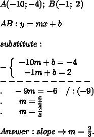 A(-10;-4);\ B(-1;\ 2)\\\\AB:y=mx+b\\\\substitute:\\\\-\left\{\begin{array}{ccc}-10m+b=-4\\-1m+b=2\end{array}\right\\-----------\\.\ \ \ \ -9m=-6\ \ \ /:(-9)\\.\ \ \ \ \ \ m=\frac{6}{9}\\.\ \ \ \ \ \ m=\frac{2}{3}\\\\Answer:slope\to m=\frac{2}{3}.
