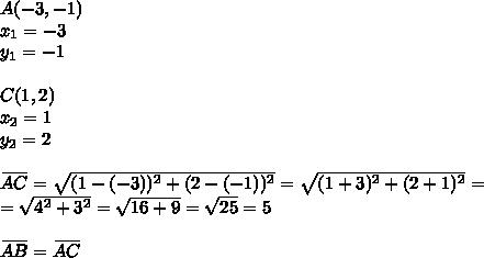 A(-3,-1) \\x_1=-3 \\ y_1=-1 \\ \\C(1,2) \\x_2=1 \\ y_2=2 \\ \\\overset{\underline{ \ \ \ \ }}{AC}=\sqrt{(1-(-3))^2+(2-(-1))^2}=\sqrt{(1+3)^2+(2+1)^2}= \\=\sqrt{4^2+3^2}=\sqrt{16+9}=\sqrt{25}=5 \\ \\\overset{\underline{ \ \ \ \ }}{AB}=\overset{\underline{ \ \ \ \ }}{AC}