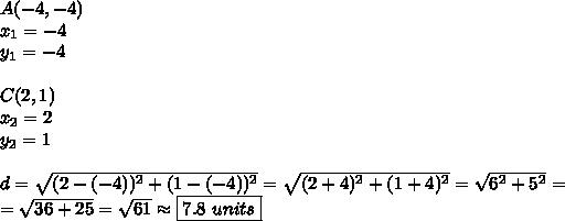 A(-4,-4) \\x_1=-4 \\ y_1=-4 \\ \\C(2,1) \\x_2=2 \\ y_2=1 \\ \\d=\sqrt{(2-(-4))^2+(1-(-4))^2}=\sqrt{(2+4)^2+(1+4)^2}=\sqrt{6^2+5^2}= \\=\sqrt{36+25}=\sqrt{61} \approx \boxed{7.8 \ units}