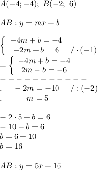 A(-4;-4);\ B(-2;\ 6)\\\\AB:y=mx+b\\\\  \left\{\begin{array}{ccc}-4m+b=-4\\-2m+b=6&/\cdot(-1)\end{array}\right\\+\left\{\begin{array}{ccc}-4m+b=-4\\2m-b=-6\end{array}\right\\-----------\\.\ \ \ \ -2m=-10\ \ \ \ /:(-2)\\.\ \ \ \ \ \ \ \ \ m=5\\\\-2\cdot5+b=6\\-10+b=6\\b=6+10\\b=16\\\\AB:y=5x+16
