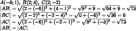 A(-6;1),\;B(2;4),\;C(2;-2)\\  AB =\sqrt{(2-(-6))^2+(4-1)^2}=\sqrt{8^2+9}=\sqrt{64+9}=\sqrt{73}\\  BC =\sqrt{(2-2)^2+(-2-4)^2}=\sqrt{0+(-6)^2}=\sqrt{36}=6\\  AC =\sqrt{(2-(-6))^2+(-2-1)^2}=\sqrt{8^2+(-3)^2}=\sqrt{73}\\  AB = AC 