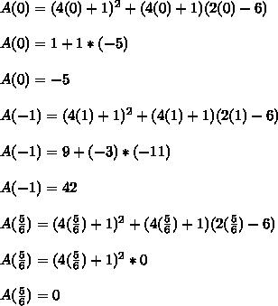 A(0)=(4(0)+1)^{2}+(4(0)+1)(2(0)-6)\\ \\ A(0)=1+1*(-5)\\\\ A(0)=-5\\\\A(-1)=(4(1)+1)^{2}+(4(1)+1)(2(1)-6)\\ \\ A(-1)=9+(-3)*(-11)\\\\ A(-1)=42\\\\A(\frac{5}{6})=(4(\frac{5}{6})+1)^{2}+(4(\frac{5}{6})+1)(2( \frac{5}{6} )-6)\\ \\ A(\frac{5}{6})=(4(\frac{5}{6})+1)^{2}*0\\\\ A(\frac{5}{6})=0
