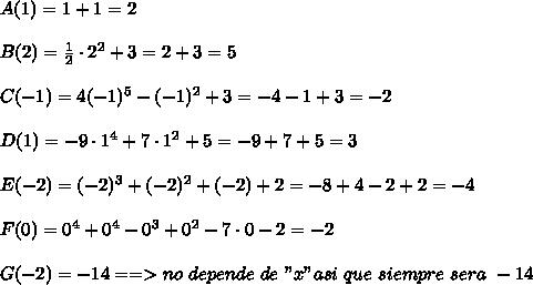 """A(1)=1+1=2\\ \\B(2)=\frac{1}{2}\cdot2^2+3=2+3=5\\ \\C(-1)=4(-1)^5-(-1)^2+3=-4-1+3=-2\\ \\D(1)=-9\cdot1^4+7\cdot1^2+5=-9+7+5=3\\ \\E(-2)=(-2)^3+(-2)^2+(-2)+2=-8+4-2+2=-4\\ \\F(0)=0^4+0^4-0^3+0^2-7\cdot0-2=-2\\ \\G(-2)=-14==> no\ depende\ de\ """"x"""" asi\ que\ siempre\ sera\ -14"""