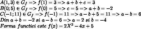 A(1,3) \in G_f=>f(1)=3=>a+b+c=3\\B(0;5) \in G_f=>f(0)=5=>c=5=>a+b=-2\\C(-1;11) \in G_f=>f(-1)=11=>a-b+5=11=>a-b=6\\Din \ a+b=-2 \ si \ a-b=6 =>a=2 \ si \ b=-4\\Forma  \ functiei \ este \ f(x)=2X^2-4x+5