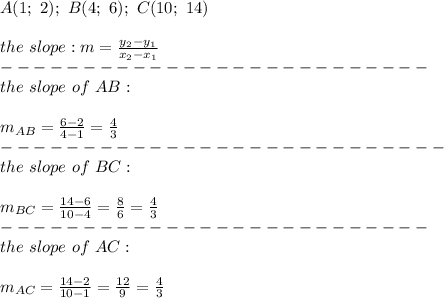 A(1;\ 2);\ B(4;\ 6);\ C(10;\ 14)\\\\the\ slope:m=\frac{y_2-y_1}{x_2-x_1}\\--------------------------\\the\ slope\ of\ AB:\\\\m_{AB}=\frac{6-2}{4-1}=\frac{4}{3}\\---------------------------\\the\ slope\ of\ BC:\\\\m_{BC}=\frac{14-6}{10-4}=\frac{8}{6}=\frac{4}{3}\\--------------------------\\the\ slope\ of\ AC:\\\\m_{AC}=\frac{14-2}{10-1}=\frac{12}{9}=\frac{4}{3}