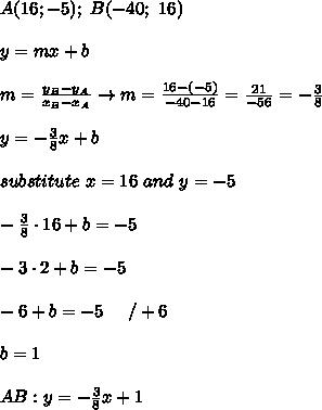 A(16;-5);\ B(-40;\ 16)\\\\y=mx+b\\\\m=\frac{y_B-y_A}{x_B-x_A}\to m=\frac{16-(-5)}{-40-16}=\frac{21}{-56}=-\frac{3}{8}\\\\y=-\frac{3}{8}x+b\\\\substitute\ x=16\ and\ y=-5\\\\-\frac{3}{8}\cdot16+b=-5\\\\-3\cdot2+b=-5\\\\-6+b=-5\ \ \ \ /+6\\\\b=1\\\\AB:y=-\frac{3}{8}x+1