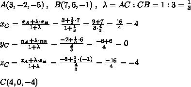 A(3,-2,-5)\; ,\; \; B(7,6,-1)\; ,\; \; \lambda =AC:CB=1:3= \frac{1}{3} \\\\x_{C}= \frac{x_{A}+\lambda \cdot x_{B}}{1+\lambda }= \frac{3+ \frac{1}{3}\cdot 7 }{1+\frac{1}{3}}= \frac{9+7}{3\cdot \frac{4}{3}}= \frac{16}{4}=4\\\\y_{C}=\frac{y_{A}+\lambda \cdot y_{B}}{1+\lambda }=\frac{-2+\frac{1}{3}\cdot 6}{\frac{4}{3}}=\frac{-6+6}{4}=0\\\\z_{C}=\frac{z_{A}+\lambda \cdot z_{B}}{1+\lambda } =\frac{-5+\frac{1}{3}\cdot (-1)}{\frac{4}{3}}=\frac{-16}{4}=-4\\\\C(4,0,-4)