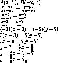 A (3; \; 7), \; B (-2; \; 4) \\\ frac {x-x_A} {x_B-x_A} = \ frac {y-y_A} {y_B-y_A} \\\ frac {x-3} {- 2-3} = \ frac {y-7} {4-7} \\\ frac {x-3} {- 5} = \ frac {y-7} {- 3} \\ (- 3) (x-3) = (- 5) (y-7) \\ 3 (x-3) = 5 (y-7) \\ 3x-9 = 5 (y-7) \\ y-7 = \ frac35x- \ frac95 \\ y = \ frac35x- \ frac95 + 7 \\ y = \ frac35x-5 \ frac15
