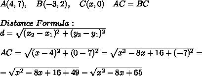 A(4,7), \ \ \ B(-3,2), \ \ \ C(x,0) \ \ \ AC=BC \\\\Distance \ Formula : \\ d= \sqrt{(x_{2}-x_{1})^2+(y_{2}-y_{1})^2}\\ \\AC=\sqrt{( x-4)^2+(0-7)^2}=\sqrt{x^2-8x+16+(-7)^2}=\\\\=\sqrt{x^2-8x+16+49}= \sqrt{x^2-8x+65}