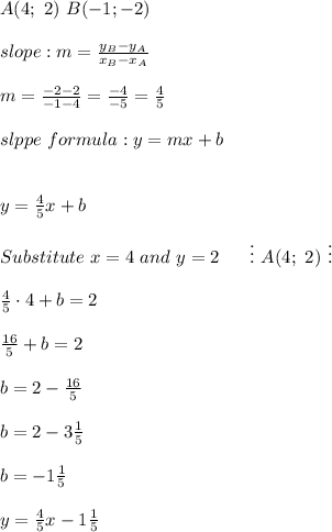 A(4;\ 2)\ B(-1;-2)\\\\slope:m=\frac{y_B-y_A}{x_B-x_A}\\\\m=\frac{-2-2}{-1-4}=\frac{-4}{-5}=\frac{4}{5}\\\\slppe\ formula:y=mx+b\\\\\\y=\frac{4}{5}x+b\\\\Substitute\ x=4\ and\ y=2\ \ \ \ \ \vdots\ A(4;\ 2)\ \vdots\\\\\frac{4}{5}\cdot4+b=2\\\\\frac{16}{5}+b=2\\\\b=2-\frac{16}{5}\\\\b=2-3\frac{1}{5}\\\\b=-1\frac{1}{5}\\\\y=\frac{4}{5}x-1\frac{1}{5}