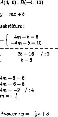A(4;\ 6);\ B(-4;\ 10)\\\\y=mx+b\\\\substitute:\\\\+\left\{\begin{array}{ccc}4m+b=6\\-4m+b=10\end{array}\right\\------------\\.\ \ \ \ \ \ \ \ \ \ 2b=16\ \ \ \ /:2\\.\ \ \ \ \ \ \ \ \ \ \ \ b=8\\\\\\4m+8=6\\4m=6-8\\4m=-2\ \ \ /:4\\m=-\frac{1}{2}\\\\\\Answer:y=-\frac{1}{2}x+8