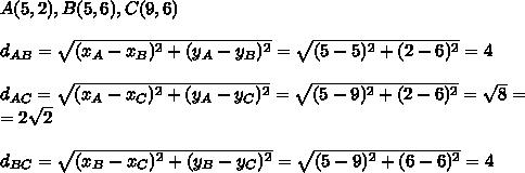 A(5,2),B(5,6),C(9,6)\\\\ d_{AB}=\sqrt{(x_A-x_B)^2+(y_A-y_B)^2}=\sqrt{(5-5)^2+(2-6)^2}=4\\\\ d_{AC}=\sqrt{(x_A-x_C)^2+(y_A-y_C)^2}=\sqrt{(5-9)^2+(2-6)^2}=\sqrt8=\\ =2\sqrt2\\\\ d_{BC}=\sqrt{(x_B-x_C)^2+(y_B-y_C)^2}=\sqrt{(5-9)^2+(6-6)^2}=4