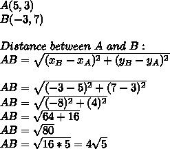 A(5,3)\\B(-3,7)\\\\Distance\ between\ A\ and\ B:\\AB=\sqrt{(x_B-x_A)^2+(y_B-y_A)^2}\\\\AB=\sqrt{(-3-5)^2+(7-3)^2}\\AB=\sqrt{(-8)^2+(4)^2}\\AB=\sqrt{64+16}\\AB=\sqrt{80}\\AB=\sqrt{16*5}=4\sqrt{5}