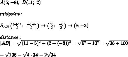 A(5;-8);\ B(11;\ 2)\\midpoint:\\S_{AB}\left(\frac{5+11}{2};\ \frac{-8+2}{2}\right)\to\left(\frac{16}{2};\ \frac{-6}{2}\right)\to(8;-3)\\distance:\|AB|=\sqrt{(11-5)^2+(2-(-8))^2}=\sqrt{6^2+10^2}=\sqrt{36+100}\\=\sqrt{136}=\sqrt{4\cdot34}=2\sqrt{34}