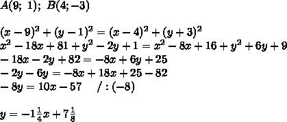 A(9;\ 1);\ B(4;-3)\\\\(x-9)^2+(y-1)^2=(x-4)^2+(y+3)^2\\x^2-18x+81+y^2-2y+1=x^2-8x+16+y^2+6y+9\\-18x-2y+82=-8x+6y+25\\-2y-6y=-8x+18x+25-82\\-8y=10x-57\ \ \ \ /:(-8)\\\\y=-1\frac{1}{4}x+7\frac{1}{8}