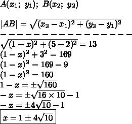 A(x_1;\ y_1);\ B(x_2;\ y_2)\\\\|AB|=\sqrt{(x_2-x_1)^2+(y_2-y_1)^2}\\----------------\\\sqrt{(1-x)^2+(5-2)^2}=13\\(1-x)^2+3^2=169\\(1-x)^2=169-9\\(1-x)^2=160\\1-x=\pm\sqrt{160}\\-x=\pm\sqrt{16\times10}-1\\-x=\pm4\sqrt{10}-1\\\boxed{x=1\pm4\sqrt{10}}