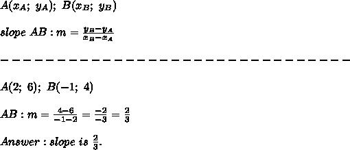 A(x_A;\ y_A);\ B(x_B;\ y_B)\\\\slope\ AB:m=\frac{y_B-y_A}{x_B-x_A}\\\\-------------------------------\\\\A(2;\ 6);\ B(-1;\ 4)\\\\AB:m=\frac{4-6}{-1-2}=\frac{-2}{-3}=\frac{2}{3}\\\\Answer:slope\ is\ \frac{2}{3}.