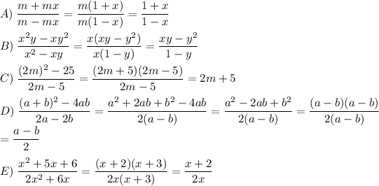 A)\;\dfrac{m+mx}{m-mx}=\dfrac{m(1+x)}{m(1-x)}=\dfrac{1+x}{1-x}\\\\B)\;\dfrac{x^{2}y-xy^{2}}{x^{2}-xy}=\dfrac{x(xy-y^{2})}{x(1-y)}=\dfrac{xy-y^{2}}{1-y}\\\\C)\;\dfrac{(2m)^{2}-25}{2m-5}=\dfrac{(2m+5)(2m-5)}{2m-5}=2m+5\\\\D)\;\dfrac{(a+b)^{2}-4ab}{2a-2b}=\dfrac{a^{2}+2ab+b^{2}-4ab}{2(a-b)}=\dfrac{a^{2}-2ab+b^{2}}{2(a-b)}=\dfrac{(a-b)(a-b)}{2(a-b)}\\=\dfrac{a-b}{2}\\\\E)\;\dfrac{x^{2}+5x+6}{2x^{2}+6x}=\dfrac{(x+2)(x+3)}{2x(x+3)}=\dfrac{x+2}{2x}