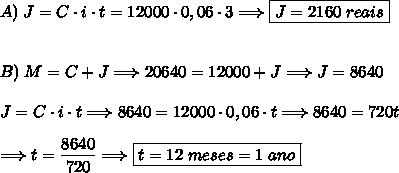 A)\;J=C\cdot i\cdot t=12000\cdot0,06\cdot3\Longrightarrow\boxed{J=2160\;reais}\\\\\\B)\;M=C+J\Longrightarrow20640=12000+J\Longrightarrow J=8640\\\\\J=C\cdot i\cdot t\Longrightarrow8640=12000\cdot0,06\cdot t\Longrightarrow8640=720t\\\\\Longrightarrow t=\dfrac{8640}{720}\Longrightarrow\boxed{t=12\;meses=1\;ano}