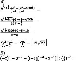 A)\\\frac{\sqrt{64^{\frac{2}{3}}+3^2-(2^3-100^{\frac{1}{2}})}}{2^{-2}-6^{-1}}=\\\\\frac{\sqrt{\sqrt[3]{64^2}+9-(8-\sqrt{100}}}{(\frac{1}{2})^2-\frac{1}{6}}=\\\\ \frac{\sqrt{\sqrt[3]{4096}+9-8+10}}{\frac{1}{4}-\frac{1}{6}}=\\\\\frac{\sqrt{16+11}}{\frac{3}{12}-\frac{2}{12}}=\frac{\sqrt{27}}{\frac{1}{12}}=\boxed{12\sqrt{27}}\\\\B)\\(-2)^3-3^{-2}+[(-(\frac{1}{2})^{-3}*2^{-1})]:(\frac{1}{4})^{-1}=