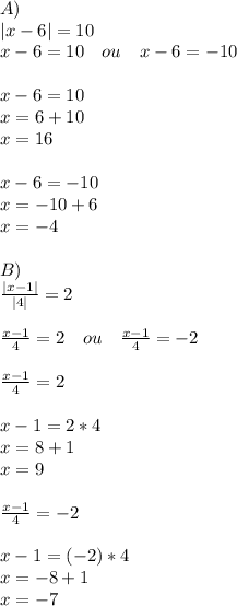 A)\\ |x-6|=10\\ x-6=10\quad ou\quad x-6=-10\\ \\ x-6=10\\ x=6+10\\ x=16\\ \\ x-6=-10\\ x=-10+6\\ x=-4\\ \\ B)\\ \frac { |x-1| }{ |4| } =2\\ \\ \frac { x-1 }{ 4 } =2\quad ou\quad \frac { x-1 }{ 4 } =-2\\ \\ \frac { x-1 }{ 4 } =2\\ \\ x-1=2*4\\ x=8+1\\ x=9\\ \\ \frac { x-1 }{ 4 } =-2\\ \\ x-1=(-2)*4\\ x=-8+1\\ x=-7