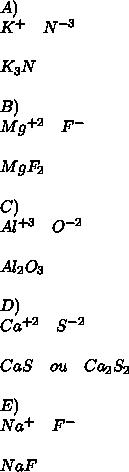 A)\\ K^{ + }\quad N^{ -3 }\\ \\ K_{ 3 }N\\ \\ B)\\ Mg^{ +2 }\quad F^{ - }\\ \\ MgF_{ 2 }\\ \\ C)\\ Al^{ +3 }\quad O^{ -2 }\\ \\ Al_{ 2 }O_{ 3 }\\ \\ D)\\ Ca^{ +2 }\quad S^{ -2 }\\ \\ CaS\quad ou\quad Ca_{ 2 }S_{ 2 }\\ \\ E)\\ Na^{ + }\quad F^{ - }\\ \\ NaF
