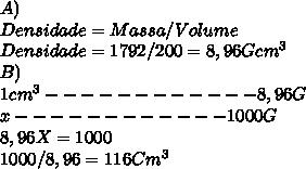 A) \\ Densidade= Massa/Volume \\ Densidade= 1792/200= 8,96 G cm^{3}  \\ B) \\ 1  cm^{3} ------------8,96 G  \\ x------------1000 G \\  8,96X=1000 \\ 1000/8,96=116  Cm^{3}