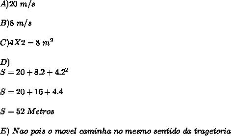 A) 20 \ m/s \\ \\  B)8 \ m/s \\ \\  C)4X2=8 \  m\s^{2}  \\ \\  D) \\ S=20+8.2+4 .2^{2}  \\  \\ S=20+16+4.4 \\ \\   S=52 \ Metros \\  \\ E)\Nao \ pois \ o \ movel \ caminha \ no \ mesmo \ sentido \ da \ tragetoria