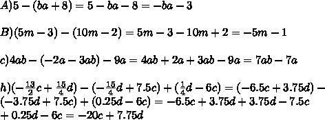 A)5-(ba+8)=5-ba-8=-ba-3\\\ \\\ B)(5m-3)-(10m-2)=5m-3-10m+2=-5m-1\\\ \\\ c)4ab-(-2a-3ab)-9a=4ab+2a+3ab-9a=7ab-7a\\\ \\\ h)(-\frac{13}{2}c+\frac{15}{4}d)-(-\frac{15}{4}d+7.5c)+(\frac{1}{4}d-6c)=(-6.5c+3.75d)-\\\ (-3.75d+7.5c)+(0.25d-6c)=-6.5c+3.75d+3.75d-7.5c\\\ +0.25d-6c=-20c+7.75d
