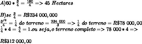 A)60*\frac{3}{4}=\frac{180}{4}=>45\ Hectares\\\\B)se\ \frac{3}{4}=R\$234\ 000,000\\\frac{3^{/3}}{4}=\frac{1}{4}\ do\ terreno=\frac{234\ 000}{3}=>\frac{1}{4}\ do\ terreno=R\$78\ 000,00\\\frac{1}{4}*4=\frac{4}{4}=1.ou\ seja,o\ terreno\ completo=> 78\ 000*4=>\\\\\ R\$312\ 000,00