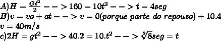 A)H= \frac{Gt^{2}}{2}-->160=10t^2-->t=4seg\\ B)v=vo+at-->v=0(porque\ parte\ do\ repouso)+10.4\\v=40m/s\\c)2H=gt^2-->40.2=10.t^2--> \sqrt[2]{8}seg=t