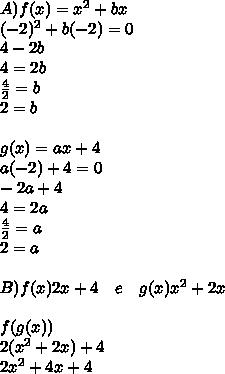 A)f(x)=x^2+bx\\ (-2)^2+b(-2)=0\\ 4-2b\\ 4=2b\\ \frac { 4 }{ 2 } =b\\ 2=b\\ \\ g(x)=ax+4\\ a(-2)+4=0\\ -2a+4\\ 4=2a\\ \frac { 4 }{ 2 } =a\\ 2=a \\  \\B) f(x)2x+4\quad e\quad g(x)x^2+2x\\ \\ f(g(x))\\ 2(x^2+2x)+4\\ 2x^2+4x+4\\