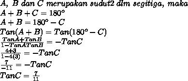 A,\ B\ dan\ C\ merupakan\ sudut2\ dlm\ segitiga,\ maka\\A+B+C=180^{o}\\A+B=180^{o}-C\\Tan(A+B)=Tan(180^{o}-C)\\\frac{Tan A+Tan B}{1-TanATanB}=-TanC\\\frac{4+3}{1-4(3)}=-TanC\\\frac{7}{-11}=-TanC\\TanC=\frac{7}{11}