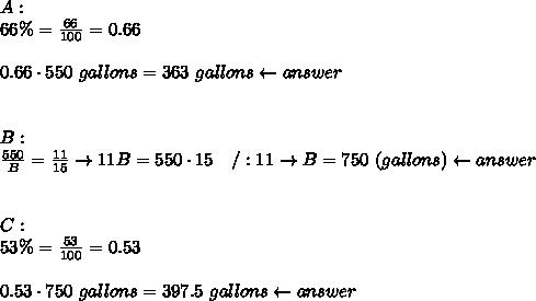 A:\\66\%=\frac{66}{100}=0.66\\\\0.66\cdot550\ gallons=363\ gallons\leftarrow answer\\\\\\B:\\\frac{550}{B}=\frac{11}{15}\to11B=550\cdot15\ \ \ /:11\to B=750\ (gallons)\leftarrow answer\\\\\\C:\\53\%=\frac{53}{100}=0.53\\\\0.53\cdot750\ gallons=397.5\ gallons\leftarrow answer
