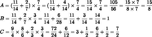 A=(\dfrac{11}{14}+\dfrac{2}{7})\times\dfrac{7}{4}=(\dfrac{11}{14}+\dfrac{4}{14})\times\dfrac{7}{4}=\dfrac{15}{14}\times\dfrac{7}{4}=\dfrac{105}{56}=\dfrac{15\times7}{8\times7}=\dfrac{15}{8}\\\\B=\dfrac{11}{14}+\dfrac{2}{7}\times\dfrac{3}{4}=\dfrac{11}{14}+\dfrac{6}{28}=\dfrac{11}{14}+\dfrac{3}{14}=\dfrac{14}{14}=1\\\\C=\dfrac{9}{4}\times\dfrac{8}{6}+\dfrac{2}{3}\times\dfrac{3}{4}=\dfrac{72}{24}+\dfrac{6}{12}=3+\dfrac{1}{2}=\dfrac{6}{2}+\dfrac{1}{2}=\dfrac{7}{2}