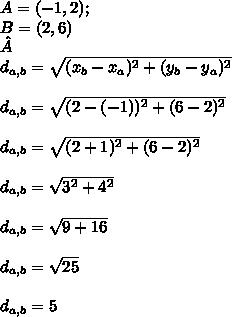 A=(-1,2); \\ B=(2,6)  \\ \\  d_{a,b} = \sqrt{ ( x_{b} - x_{a} )^{2} +(  y_{b} - y_{a} )^{2}  }  \\ \\  d_{a,b} = \sqrt{ (2-(-1))^{2}+( 6-2)^{2}  }  \\  \\  d_{a,b} = \sqrt{ (2+1)^{2}+( 6-2)^{2}  }   \\ \\  d_{a,b} = \sqrt{ 3^{2} + 4^{2} }  \\  \\  d_{a,b} = \sqrt{9+16}  \\  \\  d_{a,b} = \sqrt{25}   \\ \\  d_{a,b} = 5