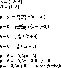 A=(-3; \ 6)\\B=(7; \ 3)\\\\y-y_{1}=\frac{y_{2}-y_{1}}{x_{2}-x_{1}}*(x-x_{1})\\\\y-6=\frac{3-6}{7-(-3)}*(x-(-3))\\\\y-6=\frac{-3}{7+3}*(x+3)\\\\y-6=\frac{-3}{10}*(x+3)\\\\y-6=-0,3(x+3)\\y-6=-0,3x-0,9 \ \ \ /+6\\y=-0,3x+5,1 \to wzor \ funkcji