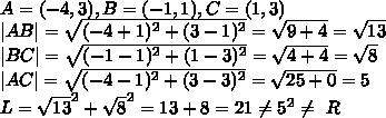 A=(-4,3),B=(-1,1),C=(1,3)\|AB|=\sqrt{(-4+1)^2+(3-1)^2}=\sqrt{9+4}=\sqrt{13}\|BC|=\sqrt{(-1-1)^2+(1-3)^2}=\sqrt{4+4}=\sqrt{8}\|AC|=\sqrt{(-4-1)^2+(3-3)^2}=\sqrt{25+0}=5\L=\sqrt{13}^2+\sqrt{8}^2=13+8=21\neq5^2\neq\ R