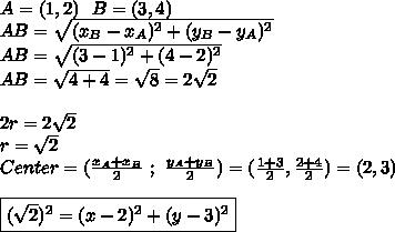 A=(1,2)\ \ B=(3,4)\\AB=\sqrt{(x_B-x_A)^2+(y_B-y_A)^2}\\AB=\sqrt{(3-1)^2+(4-2)^2}\\AB=\sqrt{4+4}=\sqrt{8}=2\sqrt{2}\\\\2r=2\sqrt{2}\\ r=\sqrt{2}\\Center=(\frac{x_A+x_B}{2}\ ;\ \frac{y_A+y_B}{2})=(\frac{1+3}{2},\frac{2+4}{2})=(2,3)\\\\\boxed{(\sqrt{2})^2=(x-2)^2+(y-3)^2}