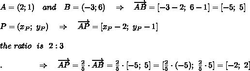 A=(2;1)\ \ \ and\ \ \ B=(-3;6)\ \ \ \Rightarrow\ \ \ \overrightarrow {AB}=[-3-2;\ 6-1]=[-5;\ 5]\\\\P=(x_P;\ y_P)\ \ \ \Rightarrow\ \ \  \overrightarrow {AP}=[x_P-2;\ y_P-1]\\\\the\ ratio\ \ is\ \ 2:3\\\\.\ \ \ \ \ \ \ \ \ \ \ \ \  \Rightarrow\ \ \  \overrightarrow {AP}= \frac{2}{5} \cdot  \overrightarrow {AB}=\frac{2}{5}\cdot[-5;\ 5]=[\frac{2}{5}\cdot(-5);\ \frac{2}{5}\cdot5]=[-2;\ 2]