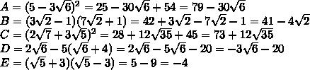 A=(5 - 3\sqrt{6})^2 = 25 - 30\sqrt{6} + 54 = 79 - 30\sqrt{6}\\ B=(3\sqrt{2}-1)(7\sqrt{2}+1) = 42 + 3\sqrt{2} - 7\sqrt{2} - 1 = 41 - 4\sqrt{2}\\ C=(2\sqrt{7}+3\sqrt{5})^2 = 28 + 12\sqrt{35}+45 = 73 + 12\sqrt{35}\\ D=2\sqrt{6} - 5(\sqrt{6}+4) = 2\sqrt{6} - 5\sqrt{6} - 20 = -3\sqrt{6} - 20\\ E=(\sqrt{5}+3)(\sqrt{5}-3) = 5 - 9 = -4\\