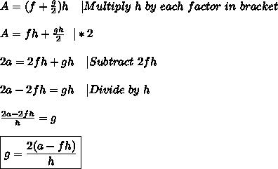 A=(f+\frac{g}{2})h\ \ \ |Multiply\ h\ by\ each\ factor\ in\ bracket\\A=fh+\frac{gh}{2}\ \ |*2\\2a=2fh+gh\ \ \ | Subtract \ 2fh\\2a-2fh=gh\ \ \ |Divide\ by\ h\\\frac{2a-2fh}{h}=g\\\boxed{g=\frac{2(a-fh)}{h}}
